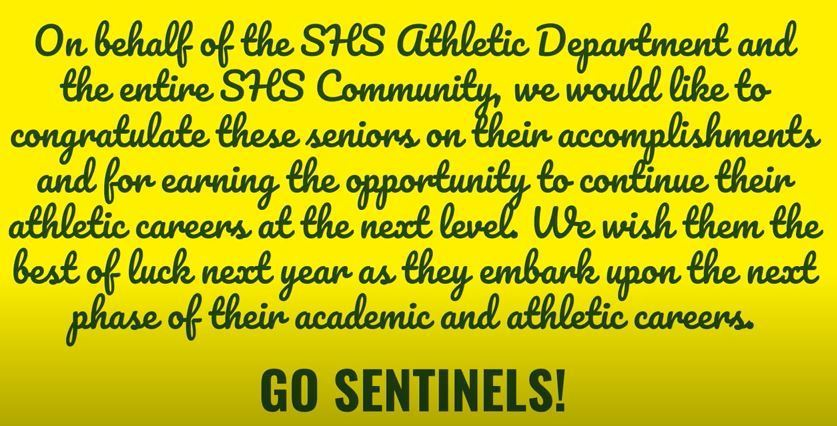 On behalf of the SHS Athletic Department and the entire SHS Community, we would like to congratulate these seniors on their accomplishments and for earning the opportunity to continue their athletic careers at the next level. We wish them the best of luck next year as they embark upon the next phase of their academic and athletic careers. GO SENTINELS!